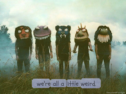 We're All A Little Weird